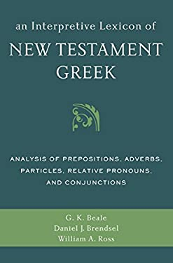 An Interpretive Lexicon of New Testament Greek: Analysis of Prepositions, Adverbs, Particles, Relative Pronouns, and Conjunctions