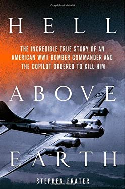 Hell Above Earth: The Incredible True Story of an American WWII Bomber Commander and the Copilot Ordered to Kill Him 9780312617929