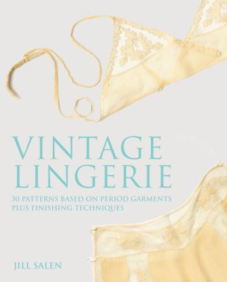 Vintage Lingerie: 30 Patterns Based on Period Garments Plus Finishing Techniques 9780312645397