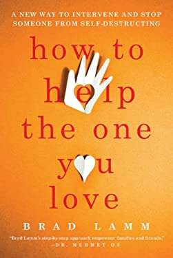 How to Help the One You Love: A New Way to Intervene and Stop Someone from Self-Destructing 9780312662769