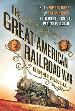 The Great American Railroad War: How Ambrose Bierce and Frank Norris Took on the Notorious Central Pacific Railroad 9780312667597