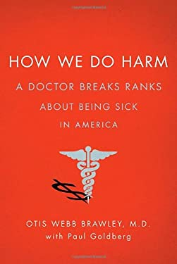 How We Do Harm: A Doctor Breaks Ranks about Being Sick in America 9780312672973
