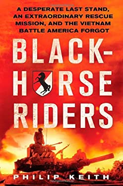 Blackhorse Riders: A Desperate Last Stand, an Extraordinary Rescue Mission, and the Vietnam Battle America Forgot 9780312681920