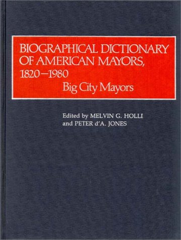 Biographical Dictionary of American Mayors, 1820-1980: Big City Mayors 9780313211348