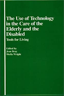 The Use of Technology in the Care of the Elderly and the Disabled: Tools for Living 9780313226168