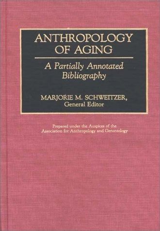 Anthropology of Aging: A Partially Annotated Bibliography 9780313261190