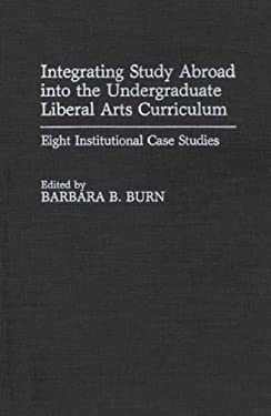Integrating Study Abroad Into the Undergraduate Liberal Arts Curriculum: Eight Institutional Case Studies 9780313277801