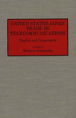 United States-Japan Trade in Telecommunications: Conflict and Compromise 9780313287183