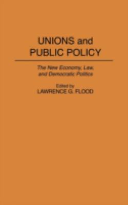 Unions and Public Policy: The New Economy, Law, and Democratic Politics 9780313298004
