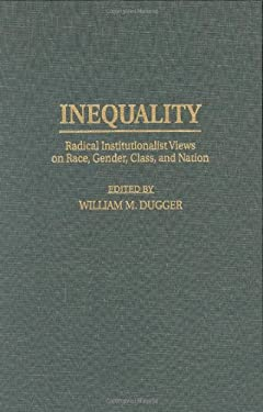 Inequality: Radical Institutionalist Views on Race, Gender, Class, and Nation 9780313300141