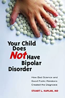Your Child Does Not Have Bipolar Disorder: How Bad Science and Good Public Relations Created the Diagnosis 9780313381348