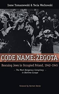 Code Name: Zegota: Rescuing Jews in Occupied Poland, 1942-1945: The Most Dangerous Conspiracy in Wartime Europe 9780313383915