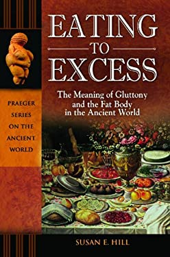 Eating to Excess: The Meaning of Gluttony and the Fat Body in the Ancient World 9780313385063