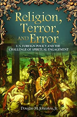 Religion, Terror, and Error: U.S. Foreign Policy and the Challenge of Spiritual Engagement 9780313391453