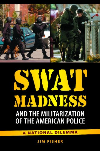 Swat Madness and the Militarization of the American Police: A National Dilemma 9780313391910