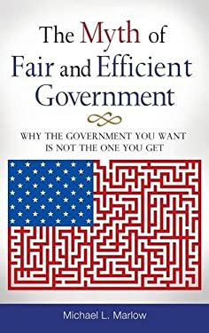 The Myth of Fair and Efficient Government: Why the Government You Want Is Not the One You Get 9780313392917