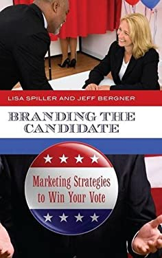 Branding the Candidate: Marketing Strategies to Win Your Vote 9780313394041