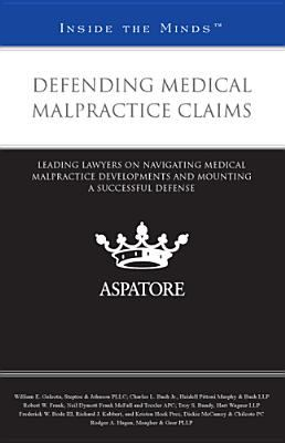 Defending Medical Malpractice Claims: Leading Lawyers on Navigating Medical Malpractice Developments and Mounting a Successful Defense 9780314284679