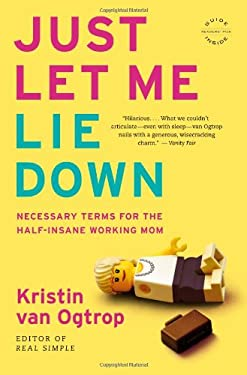 Just Let Me Lie Down: Necessary Terms for the Half-Insane Working Mom 9780316068291