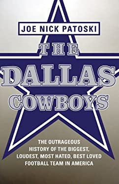 The Dallas Cowboys: The Outrageous History of the Biggest, Loudest, Most Hated, Best Loved Football Team in America 9780316077552