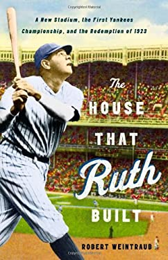 The House That Ruth Built: A New Stadium, the First Yankees Championship, and the Redemption of 1923 9780316086073
