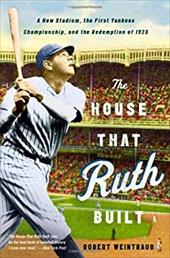 The House That Ruth Built: A New Stadium, the First Yankees Championship, and the Redemption of 1923 20958524