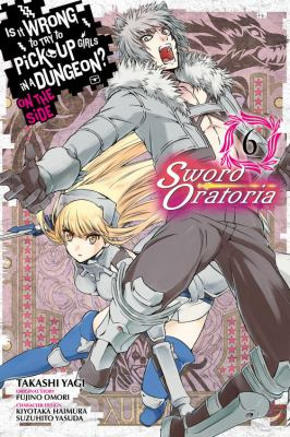 Is It Wrong to Try to Pick Up Girls in a Dungeon? Sword Oratoria, Vol. 6 (Is It Wrong to Try to Pick Up Girls in a Dungeon? On the Side: Sword Oratori