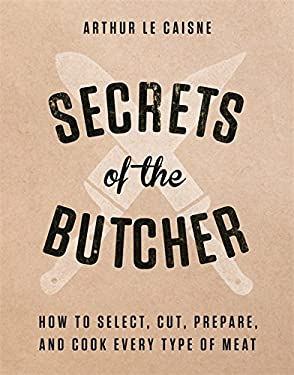 Secrets of the Butcher: How to Select, Cut, Prepare, and Cook Every Type of Meat