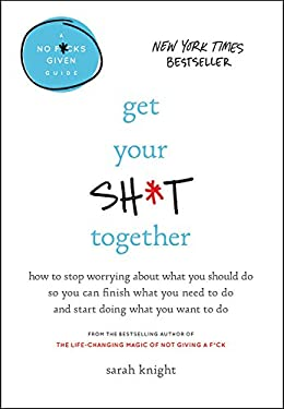 Get Your Sh*t Together: How to Stop Worrying About What You Should Do So You Can Finish What You Need to  Do and Start Doing What You Want to Do (A No