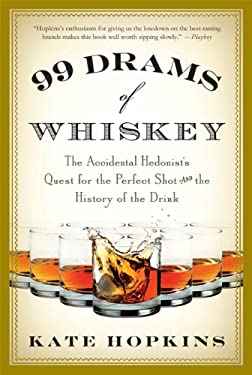 99 Drams of Whiskey: The Accidental Hedonist's Quest for the Perfect Shot and the History of the Drink 9780312638320