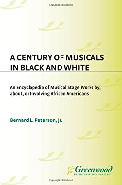 A Century of Musicals in Black and White: An Encyclopedia of Musical Stage Works By, About, or Involving African Americans 9780313266577