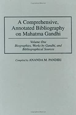 A Comprehensive, Annotated Bibliography on Mahatma Gandhi, Volume 1: Biographies, Works by Gandhi, and Bibliographical Sources 9780313253379
