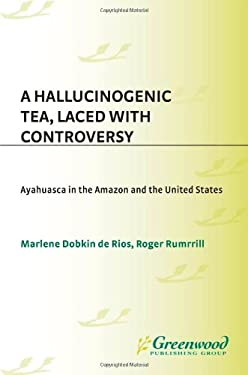 A Hallucinogenic Tea, Laced with Controversy: Ayahuasca in the Amazon and the United States 9780313345425