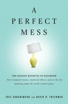 A Perfect Mess: The Hidden Benefits of Disorder - How Crammed Closets, Cluttered Offices, and On-The-Fly Planning Make the World a Bet 9780316114752