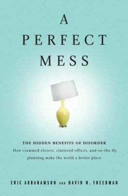 A Perfect Mess: The Hidden Benefits of Disorder - How Crammed Closets, Cluttered Offices, and On-The-Fly Planning Make the World a Bet
