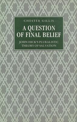A Question of Final Belief: John Hick's Pluralistic Theory of Salvation 9780312018634