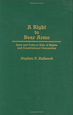 A Right to Bear Arms: State and Federal Bills of Rights and Constitutional Guarantees 9780313265396