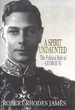A Spirit Undaunted - The Political Role Of George VI