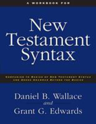 A   Workbook for New Testament Syntax: Companion to Basics of New Testament Syntax and Greek Grammar Beyond the Basics: An Exegetical Syntax of the Ne 9780310273899