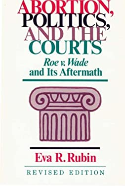 Abortion, Politics, and the Courts: Roe V. Wade and Its Aftermath 9780313256141