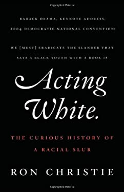 Acting White: The Curious History of a Racial Slur 9780312599461