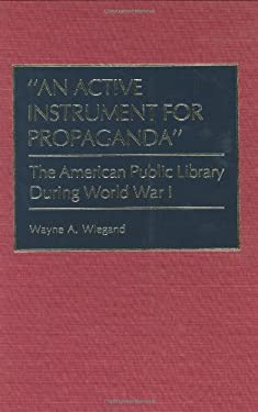 An Active Instrument for Propaganda: The American Public Library During World War I 9780313267024