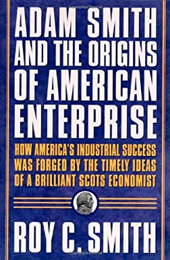 Adam Smith and the Origins of American Enterprise: How America's Industrial Success Was Forged by the Timely Ideas of a Brilliant Scots Economist 9780312285524