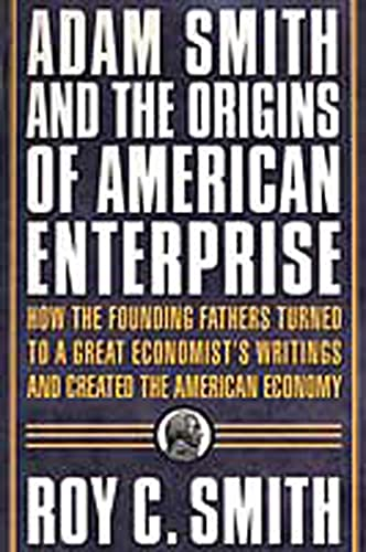 Adam Smith and the Origins of American Enterprise: How the Founding Fathers Turned to a Great Economist's Writings and Created the American Economy 9780312325763