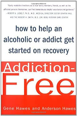Addiction-Free: How to Help an Alcoholic or Addict Get Started on Recovery 9780312311117