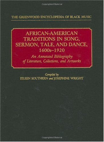 African-American Traditions in Song, Sermon, Tale, and Dance, 1600s-1920: An Annotated Bibliography of Literature, Collections, and Artworks 9780313249181