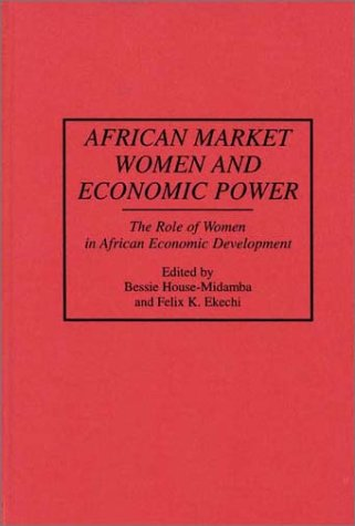 African Market Women and Economic Power: The Role of Women in African Economic Development 9780313292149