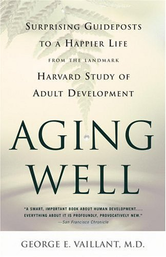 Aging Well: Surprising Guideposts to a Happier Life from the Landmark Harvard Study of Adult Development 9780316090070