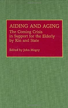 Aiding and Aging: The Coming Crisis in Support for the Elderly by Kin and State 9780313273155