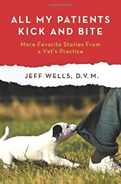All My Patients Kick and Bite: More Favorite Stories from a Vet's Practice 9780312668129